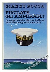 Fucilate gli ammiragli. La tragedia della marina italiana nella seconda guerra mondiale