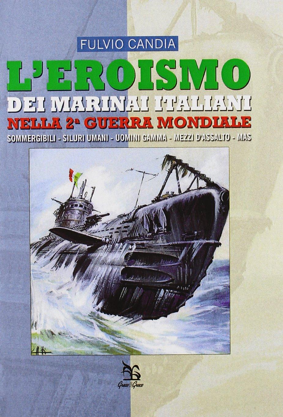 L'eroismo dei marinai italiani nella seconda guerra mondiale. Sommergibili, siluri umani, uomini gamma, mezzi d'assalto, mas
