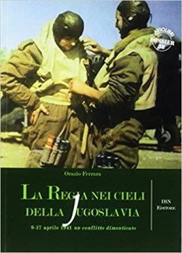 La regia nei cieli della Jugoslavia. 9-17 aprile 1941. Un conflitto dimenticato